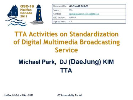 Halifax, 31 Oct – 3 Nov 2011ICT Accessibility For All TTA Activities on Standardization of Digital Multimedia Broadcasting Service Michael Park, DJ (DaeJung)