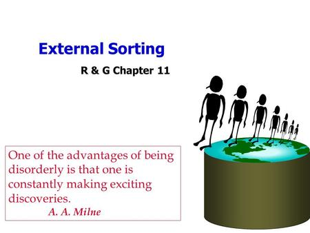 External Sorting R & G Chapter 11 One of the advantages of being disorderly is that one is constantly making exciting discoveries. A. A. Milne.