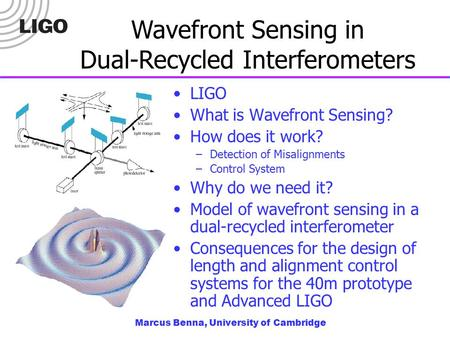 Marcus Benna, University of Cambridge Wavefront Sensing in Dual-Recycled Interferometers LIGO What is Wavefront Sensing? How does it work? –Detection of.