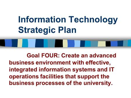 Information Technology Strategic Plan Goal FOUR: Create an advanced business environment with effective, integrated information systems and IT operations.
