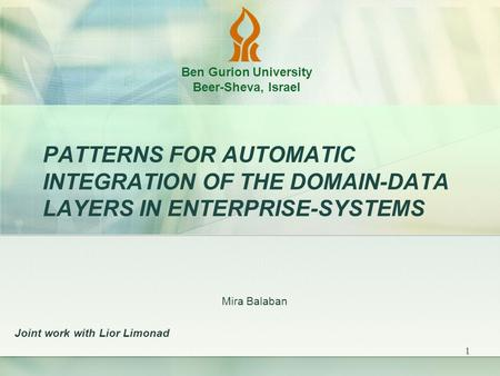 1 PATTERNS FOR AUTOMATIC INTEGRATION OF THE DOMAIN-<strong>DATA</strong> LAYERS IN ENTERPRISE-SYSTEMS Mira Balaban Joint work with Lior Limonad Ben Gurion University Beer-Sheva,