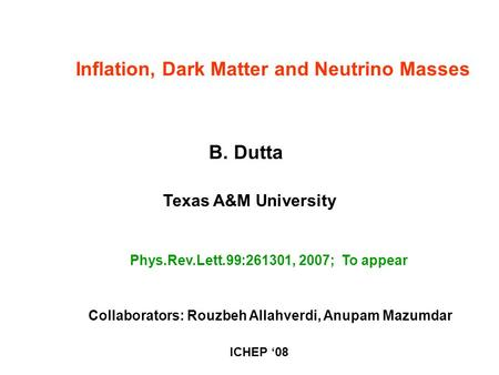 B. Dutta Texas A&M University Phys.Rev.Lett.99:261301, 2007; To appear Inflation, Dark Matter and Neutrino Masses Collaborators: Rouzbeh Allahverdi, Anupam.