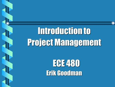Introduction to Project Management ECE 480 Erik Goodman.