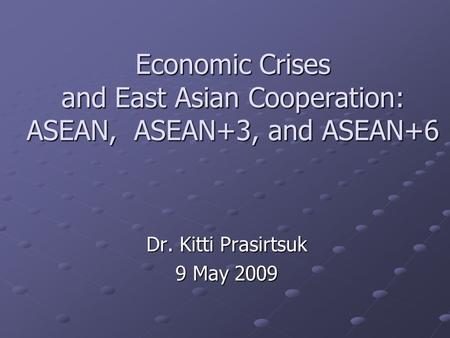 Economic Crises and East Asian Cooperation: ASEAN, ASEAN+3, and ASEAN+6 Dr. Kitti Prasirtsuk 9 May 2009.