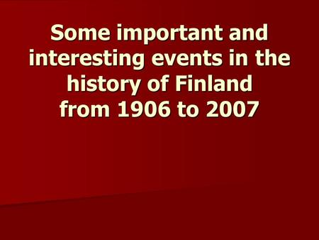 Some important and interesting events in the history of Finland from 1906 to 2007.