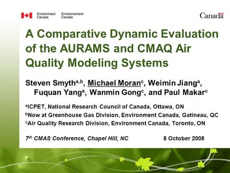 A Comparative Dynamic Evaluation of the AURAMS and CMAQ Air Quality Modeling Systems Steven Smyth a,b, Michael Moran c, Weimin Jiang a, Fuquan Yang a,