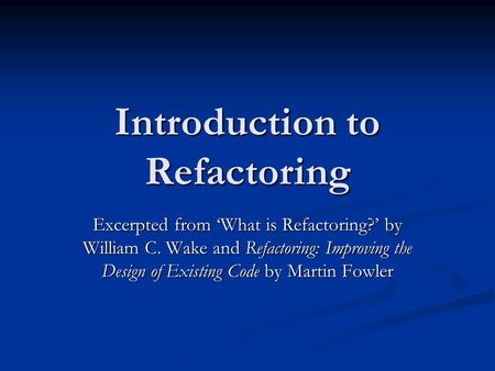 Introduction to Refactoring Excerpted from 'What is Refactoring?' by William C. Wake and Refactoring: Improving the Design of Existing Code by Martin Fowler.