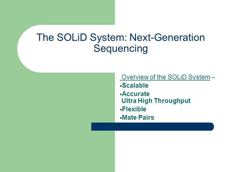The SOLiD System: Next-Generation Sequencing Overview of the SOLiD System –  Scalable  Accurate Ultra High Throughput  Flexible  Mate Pairs.