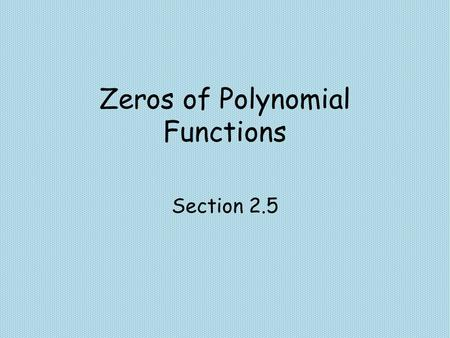 Zeros of Polynomial Functions Section 2.5. Objectives Use the Factor Theorem to show that x-c is a factor a polynomial. Find all real zeros of a polynomial.