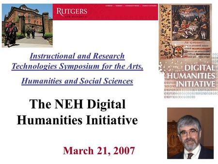 Instructional and Research Technologies Symposium for the Arts, Humanities and Social Sciences The NEH Digital Humanities Initiative March 21, 2007.