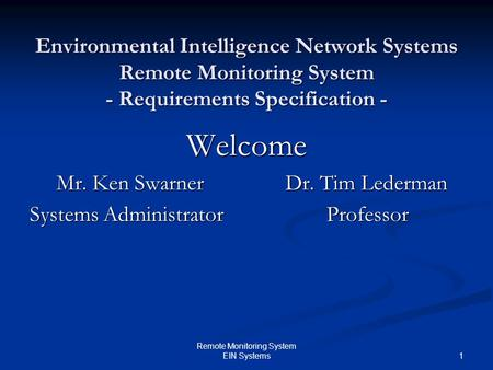 1 Remote Monitoring System EIN Systems Environmental Intelligence Network Systems Remote Monitoring System - Requirements Specification - Welcome Mr. Ken.