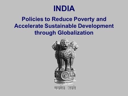 INDIA Policies to Reduce Poverty and Accelerate Sustainable Development through Globalization.
