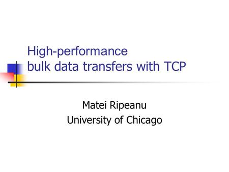 High-performance bulk data transfers with TCP Matei Ripeanu University of Chicago.