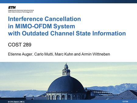 12/7/06 Interference Cancellation in MIMO-OFDM System with Outdated Channel State Information COST 289 Etienne Auger, Carlo Mutti, Marc Kuhn and Armin.