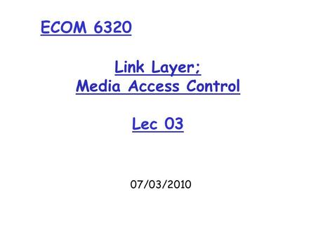 Link Layer; Media Access Control Lec 03 07/03/2010 ECOM 6320.