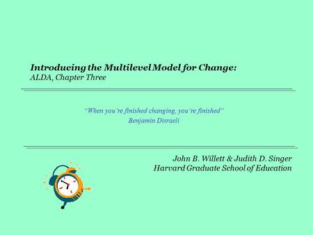 "John B. Willett & Judith D. Singer Harvard Graduate School of Education Introducing the Multilevel Model for Change: ALDA, Chapter Three ""When you're finished."