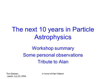 Tom Gaisser, <strong>Leeds</strong>, July 23, 2004 in honor of Alan Watson The next 10 years in Particle Astrophysics Workshop summary Some personal observations Tribute.