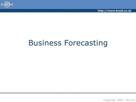 Copyright 2006 – Biz/ed Business Forecasting.