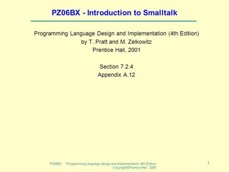 PZ06BX Programming Language design and Implementation -4th Edition Copyright©Prentice Hall, 2000 1 PZ06BX - Introduction to Smalltalk Programming Language.