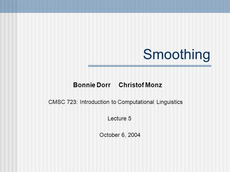 Smoothing Bonnie Dorr Christof Monz CMSC 723: Introduction to Computational Linguistics Lecture 5 October 6, 2004.