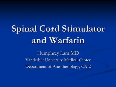 Spinal Cord Stimulator and Warfarin Humphrey Lam MD Vanderbilt University Medical Center Department of Anesthesiology, CA-2.