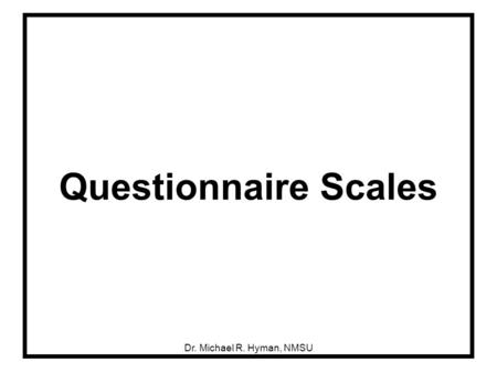Dr. Michael R. Hyman, NMSU Questionnaire Scales. 2 Researchers Can Develop a Broad Range of Scales.