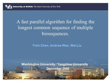 A fast parallel algorithm for finding the longest common sequence of multiple biosequences. Yixin Chen, Andrew Wan, Wei Liu Washington University / Yangzhou.