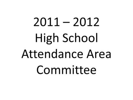 2011 – 2012 High School Attendance Area Committee.