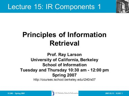 2007.03.13 - SLIDE 1IS 240 – Spring 2007 Prof. Ray Larson University of California, Berkeley School of Information Tuesday and Thursday 10:30 am - 12:00.