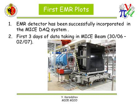 Y. Karadzhov MICE MICO First EMR Plots 1.EMR detector has been successfully incorporated in the MICE DAQ system. 2.First 3 days of data taking in MICE.