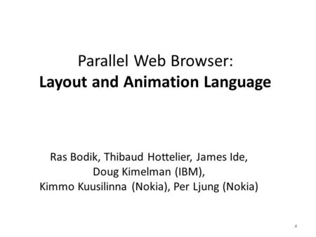 Parallel Web Browser: Layout and Animation Language Ras Bodik, Thibaud Hottelier, James Ide, Doug Kimelman (IBM), Kimmo Kuusilinna (Nokia), Per Ljung (Nokia)