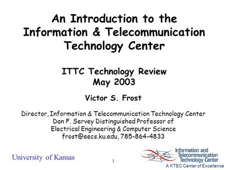 University of Kansas A KTEC Center of Excellence 1 Victor S. Frost Director, Information & Telecommunication Technology Center Dan F. Servey Distinguished.