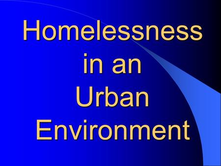 "Homelessness in an Urban Environment. The Problem The main problem is ""permanent"" housing revamping the homelessness system Health Care for Homeless Jobs."