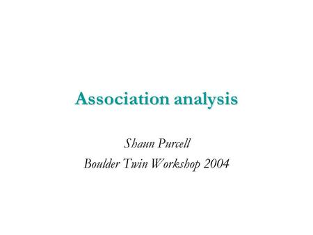 Association analysis Shaun Purcell Boulder Twin Workshop 2004.