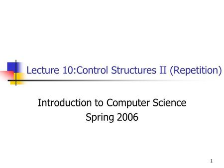 1 Lecture 10:Control Structures II (Repetition) Introduction to Computer Science Spring 2006.