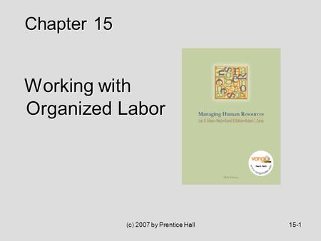 (c) 2007 by Prentice Hall15-1 Working with Organized Labor Working with Organized Labor Chapter 15.