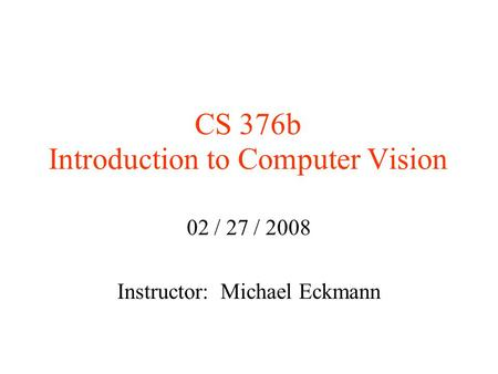 CS 376b Introduction to Computer Vision 02 / 27 / 2008 Instructor: Michael Eckmann.