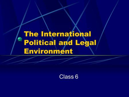 The International Political and Legal Environment Class 6.