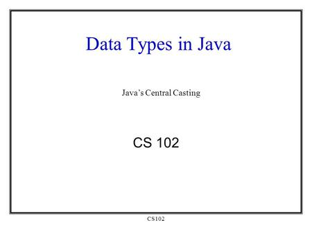 CS102 Data Types in Java CS 102 Java's Central Casting.