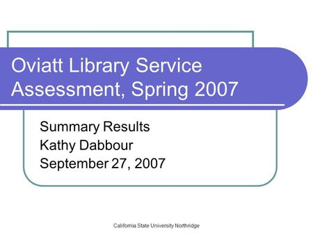 California State University Northridge Oviatt Library Service Assessment, Spring 2007 Summary Results Kathy Dabbour September 27, 2007.