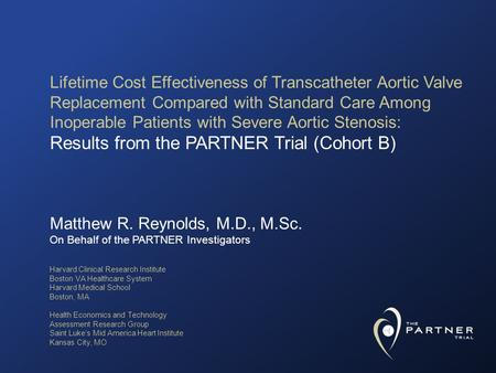 Matthew R. Reynolds, M.D., M.Sc. On Behalf of the PARTNER Investigators Lifetime Cost Effectiveness of Transcatheter Aortic Valve Replacement Compared.