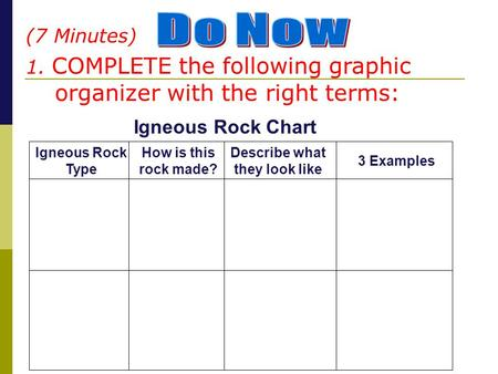 (7 Minutes) 1. COMPLETE the following graphic organizer with the right terms: Igneous Rock Type How is this rock made? 3 Examples Describe what they look.