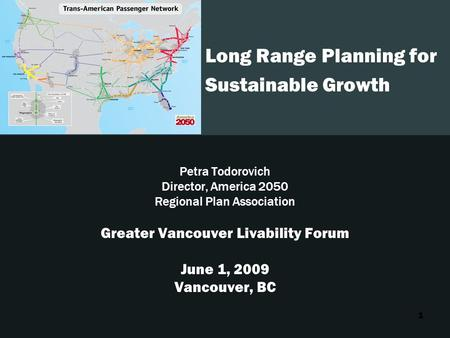 1 Long Range Planning for Sustainable Growth Petra Todorovich Director, America 2050 Regional Plan Association Greater Vancouver Livability Forum June.