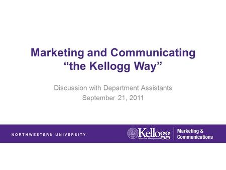 "Marketing and Communicating ""the Kellogg Way"" Discussion with Department Assistants September 21, 2011."