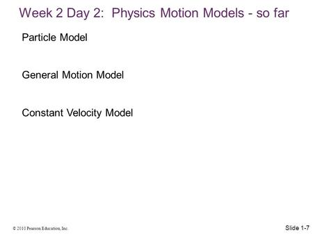 © 2010 Pearson Education, Inc. Week 2 Day 2: Physics Motion Models - so far Slide 1-7 Particle Model General Motion Model Constant Velocity Model.