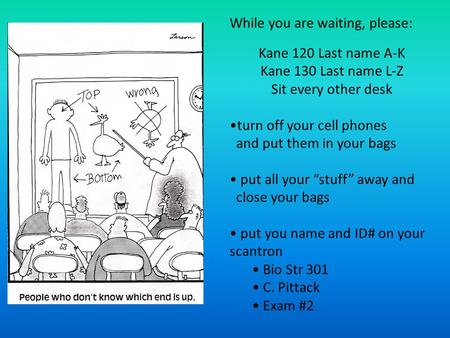 "Kane 120 Last name A-K Kane 130 Last name L-Z Sit every other desk turn off your cell phones and put them in your bags put all your ""stuff"" away and close."