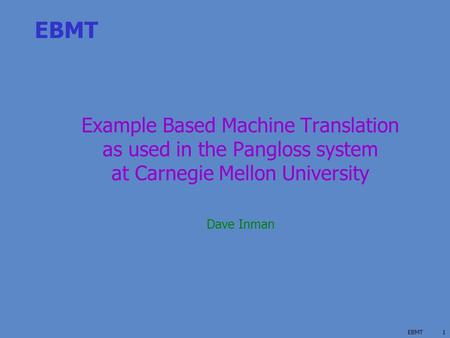 EBMT1 Example Based Machine Translation as used in the Pangloss system at Carnegie Mellon University Dave Inman.