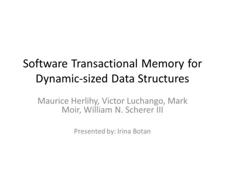Software Transactional Memory for Dynamic-sized Data Structures Maurice Herlihy, Victor Luchango, Mark Moir, William N. Scherer III Presented by: Irina.