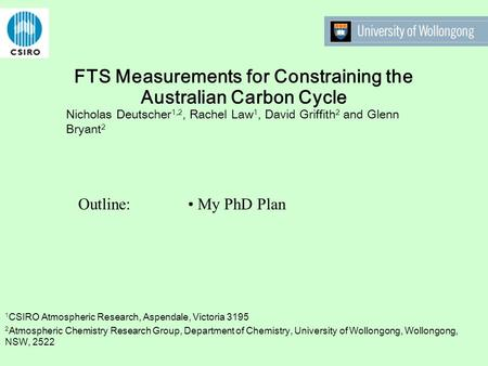 FTS Measurements for Constraining the Australian Carbon Cycle Nicholas Deutscher 1,2, Rachel Law 1, David Griffith 2 and Glenn Bryant 2 Outline: My PhD.