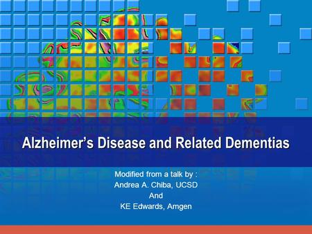 Alzheimer's Disease and Related Dementias Modified from a talk by : Andrea A. Chiba, UCSD And KE Edwards, Amgen.